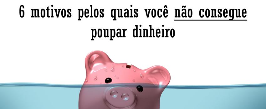 Não consigo poupar dinheiro: 6 motivos para nao poupar dinheiro